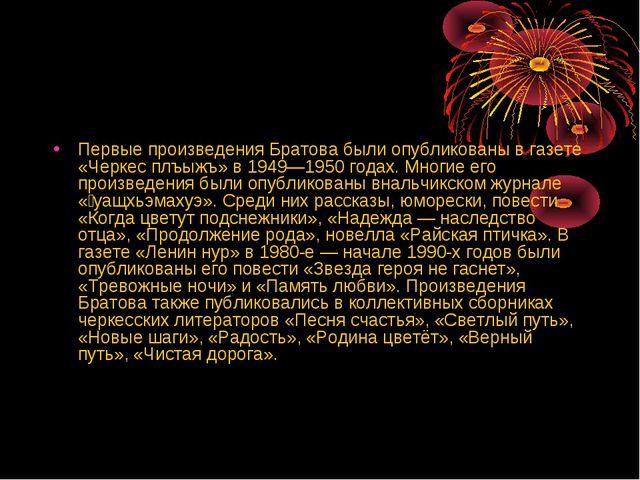 Первые произведения Братова были опубликованы в газете «Черкес плъыжъ» в 1949...