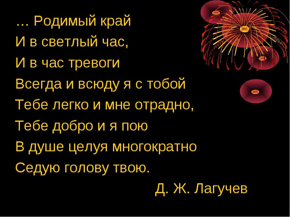 … Родимый край И в светлый час, И в час тревоги Всегда и всюду я с тобой Тебе...
