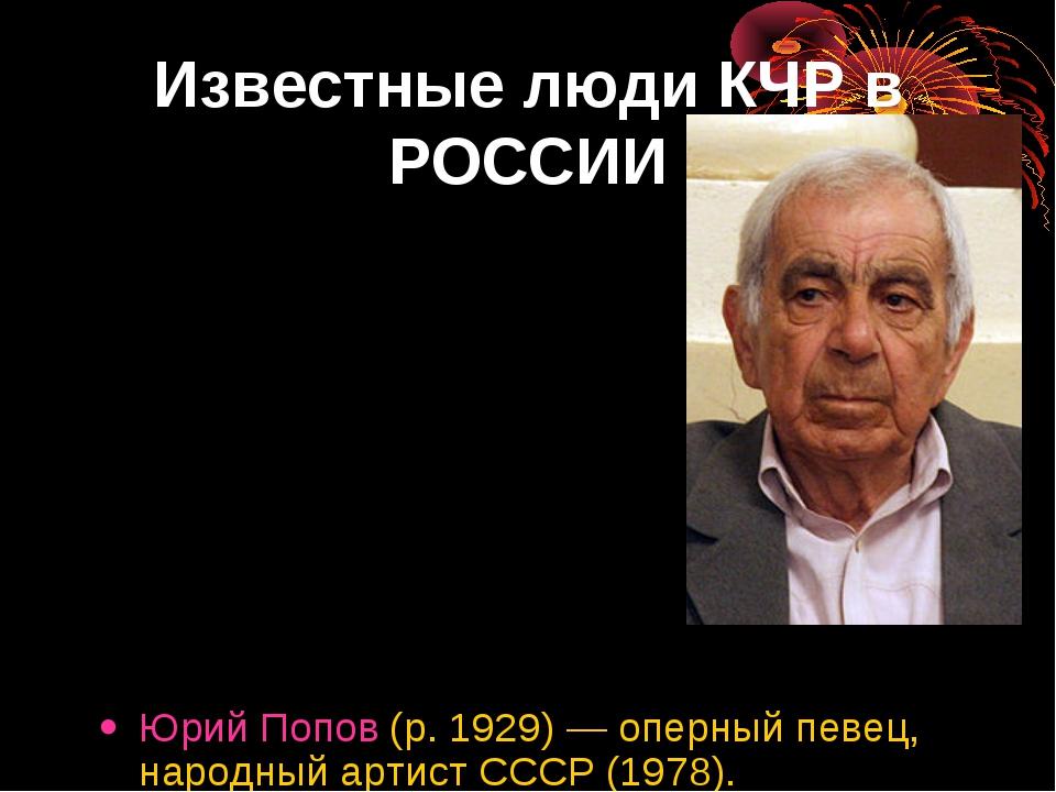Известные люди КЧР в РОССИИ Юрий Попов (р. 1929)— оперный певец, народный ар...