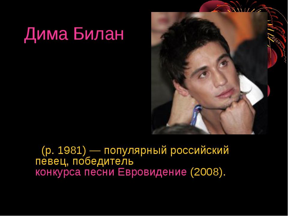 Дима Билан (р. 1981)— популярный российский певец, победитель конкурса песни...