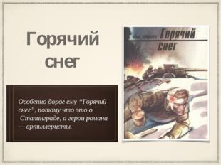 """Особенно дорог ему """"Горячий снег"""", потому что это о Сталинграде, а герои рома"""