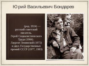 Ю́рий Васи́льевич Бо́ндарев (род. 1924) — русский советский писатель. Герой С
