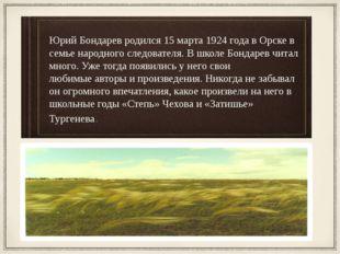 Юрий Бондарев родился 15 марта 1924 года в Орске в семье народного следовател