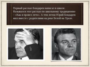 Первый рассказ Бондарев написал в школе. Назывался этот рассказ по школьному