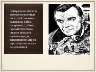 Центральное место в творчестве военных писателей занимает человек на войне, р