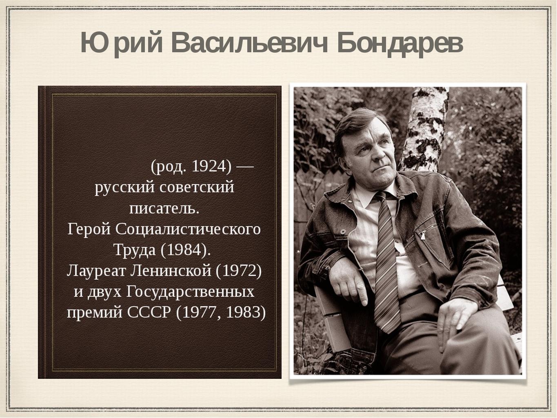 Ю́рий Васи́льевич Бо́ндарев (род. 1924) — русский советский писатель. Герой С...