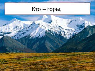 Кто – горы,