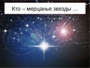 Кто – мерцанье звезды …