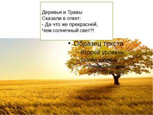 Деревья и Травы Сказали в ответ: - Да что же прекрасней, Чем солнечный свет?!