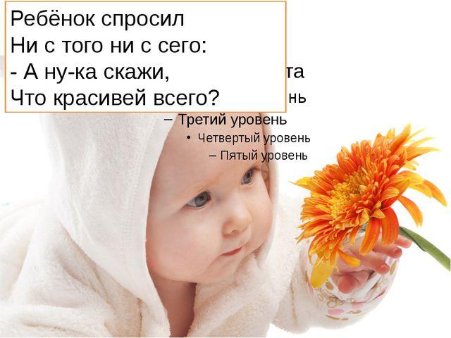Ребёнок спросил Ни с того ни с сего: - А ну-ка скажи, Что красивей всего?