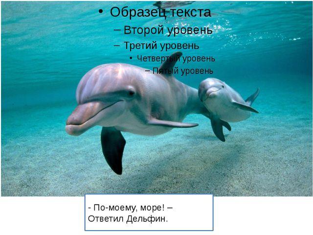 - По-моему, море! – Ответил Дельфин.