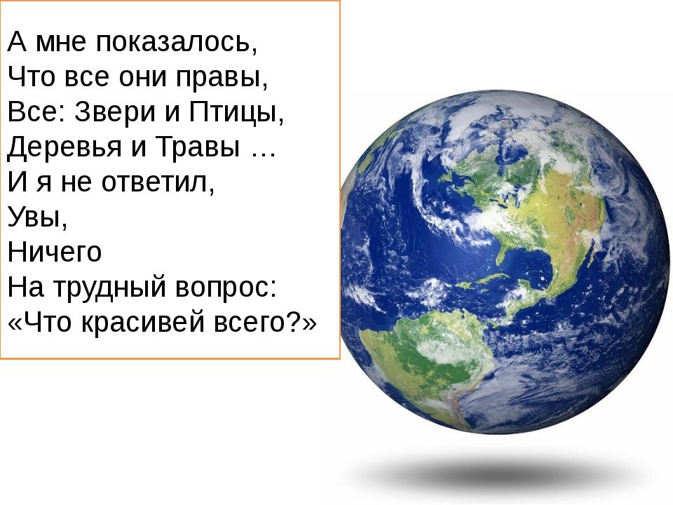 А мне показалось, Что все они правы, Все: Звери и Птицы, Деревья и Травы … И...