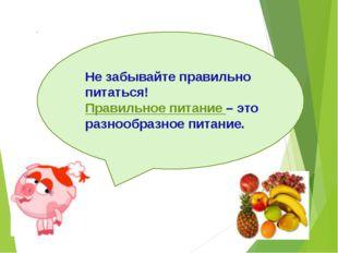Не забывайте правильно питаться! Правильное питание – это разнообразное пита