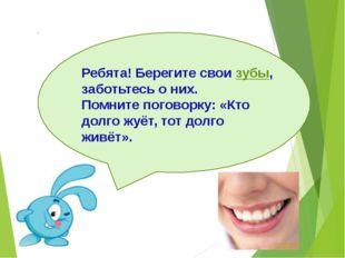 Ребята! Берегите свои зубы, заботьтесь о них. Помните поговорку: «Кто долго