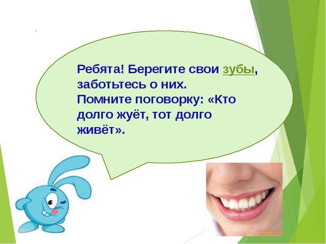 Ребята! Берегите свои зубы, заботьтесь о них. Помните поговорку: «Кто долго...