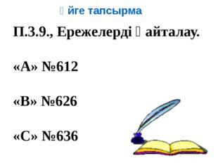 Үйге тапсырма П.3.9., Ережелерді қайталау. «А» №612 «В» №626 «С» №636
