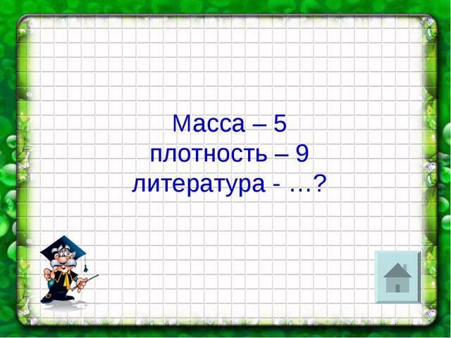 Масса – 5 плотность – 9 литература - …?