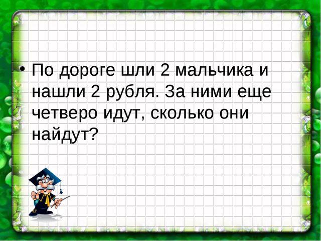 По дороге шли 2 мальчика и нашли 2 рубля. За ними еще четверо идут, сколько о...