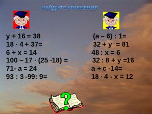 у + 16 = 38 (а – 6) : 1= 18 ∙ 4 + 37= 32 + y = 81 6 + х = 14  48 : х = 6