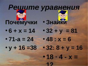 Решите уравнения Почемучки 6 + х = 14 71-а = 24 у + 16 =38 Знайки 32 + y = 81