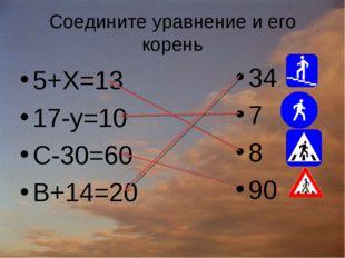 Соедините уравнение и его корень 5+Х=13 17-у=10 С-30=60 В+14=20 34 7 8 90