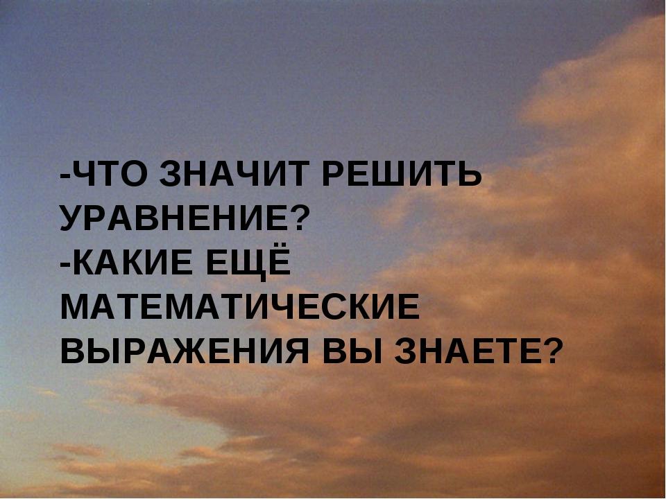 -ЧТО ЗНАЧИТ РЕШИТЬ УРАВНЕНИЕ? -КАКИЕ ЕЩЁ МАТЕМАТИЧЕСКИЕ ВЫРАЖЕНИЯ ВЫ ЗНАЕТЕ?