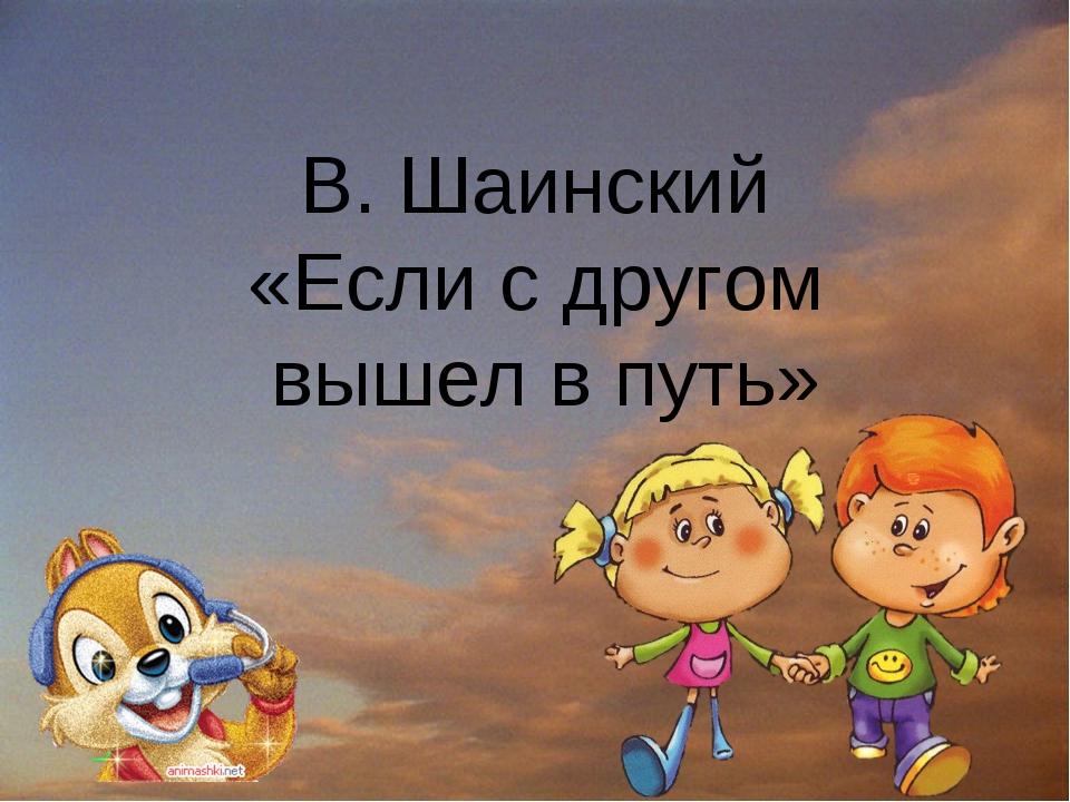 В. Шаинский «Если с другом вышел в путь»