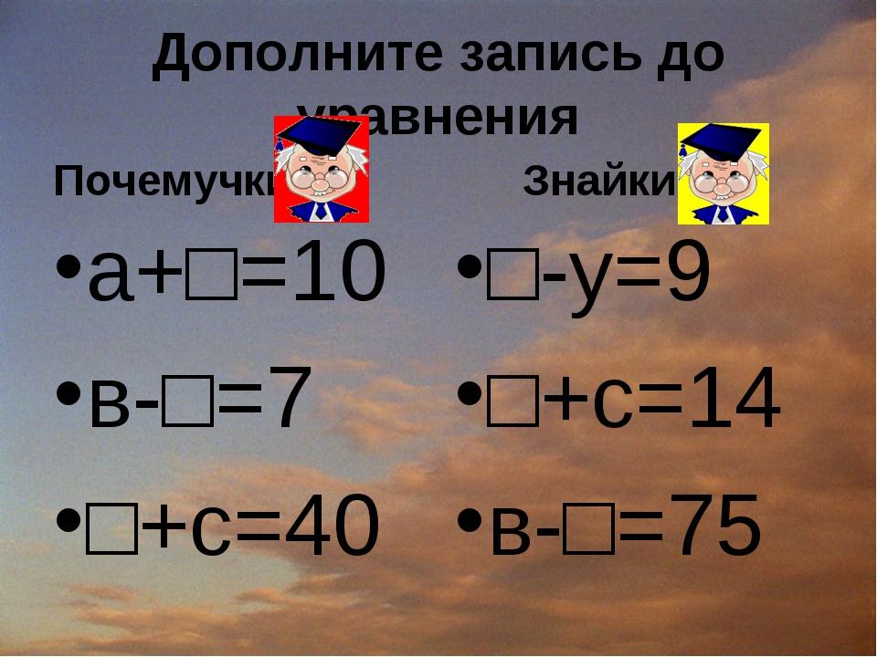Дополните запись до уравнения Почемучки а+□=10 в-□=7 □+с=40 Знайки □-у=9 □+с=...