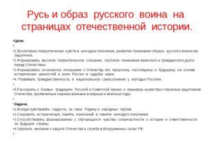 Русь и образ русского воина на страницах отечественной истории. Цели.  1.Вос