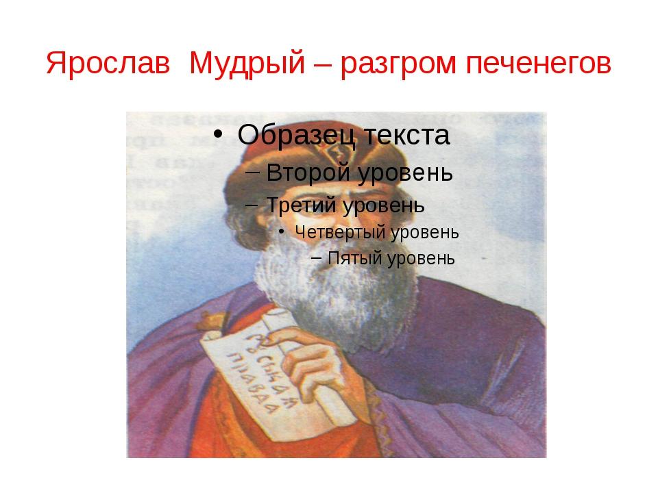 Ярослав Мудрый – разгром печенегов