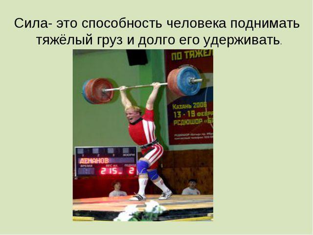 Сила- это способность человека поднимать тяжёлый груз и долго его удерживать.