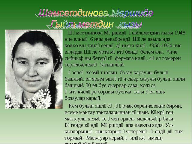 Шәмсетдинова Мөршидә Гыйльметдин кызы 1948 нче елның 6 нчы декабрендә Шәле а...