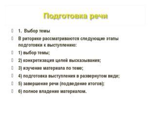 1. Выбор темы В риторике рассматриваются следующие этапы подготовки к выступл