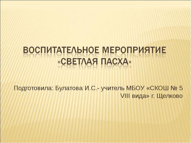Подготовила: Булатова И.С.- учитель МБОУ «СКОШ № 5 VIII вида» г. Щелково
