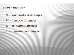 swot - талдау S – жағымды жақтары W – әлсіз жақтары O – мүмкіншіліктері T – қ