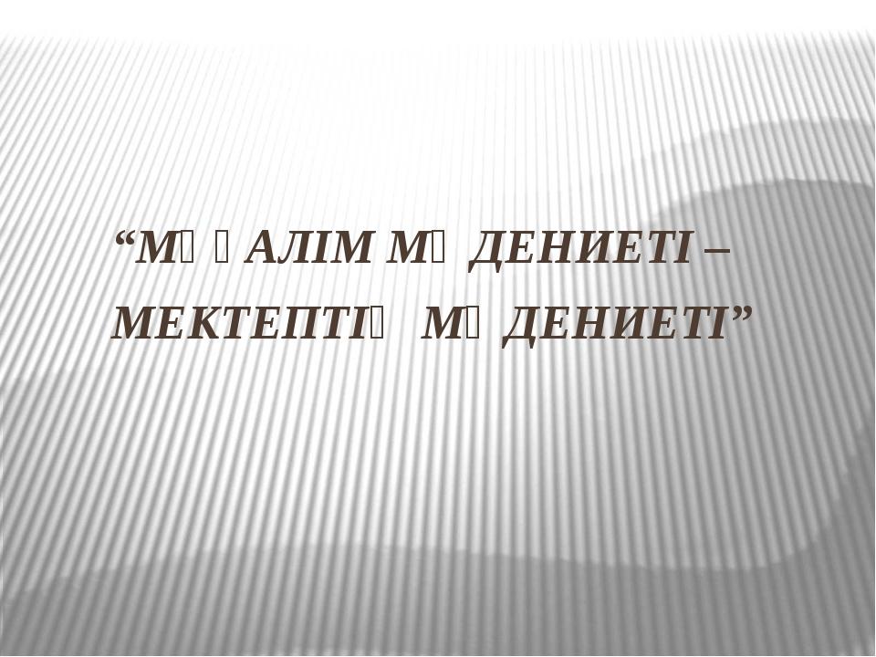 """""""МҰҒАЛІМ МӘДЕНИЕТІ – МЕКТЕПТІҢ МӘДЕНИЕТІ"""""""