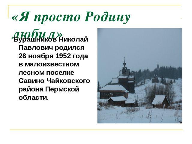 «Я просто Родину любил» Бурашников Николай Павлович родился 28 ноября 1952 го...