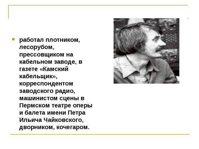 работал плотником, лесорубом, прессовщиком на кабельном заводе, в газете «Кам...