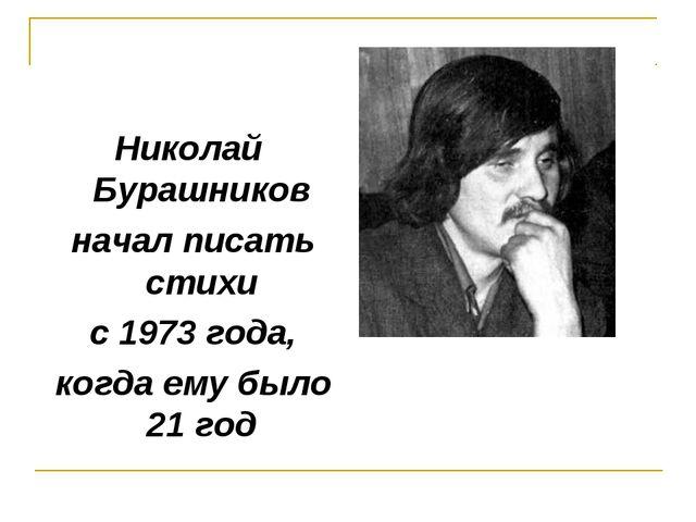 Николай Бурашников начал писать стихи с 1973 года, когда ему было 21 год