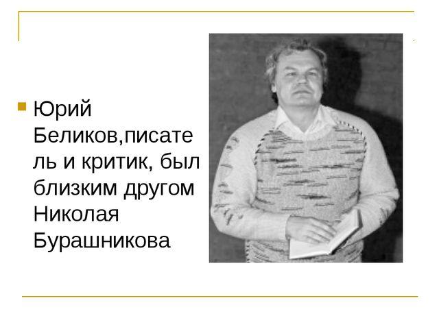 Юрий Беликов,писатель и критик, был близким другом Николая Бурашникова