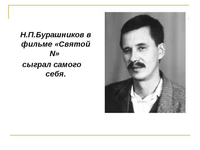 Н.П.Бурашников в фильме «Святой N» сыграл самого себя.