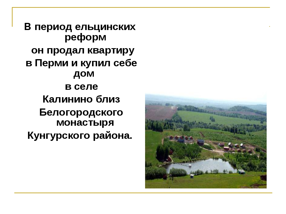В период ельцинских реформ он продал квартиру в Перми и купил себе дом в селе...