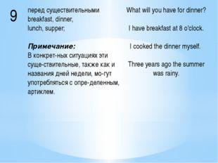 9 перед существительнымиbreakfast, dinner, lunch, supper; Примечание: В конкр