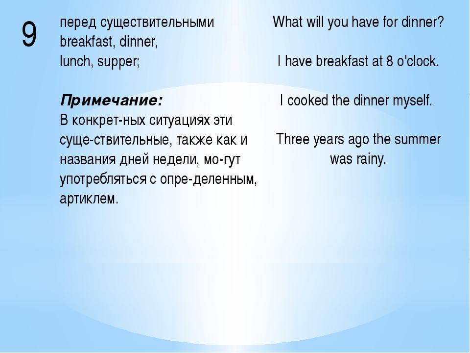 9 перед существительнымиbreakfast, dinner, lunch, supper; Примечание: В конкр...