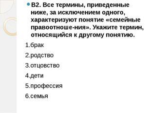 В2. Все термины, приведенные ниже, за исключением одного, характеризуют понят