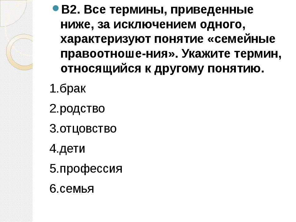 В2. Все термины, приведенные ниже, за исключением одного, характеризуют понят...