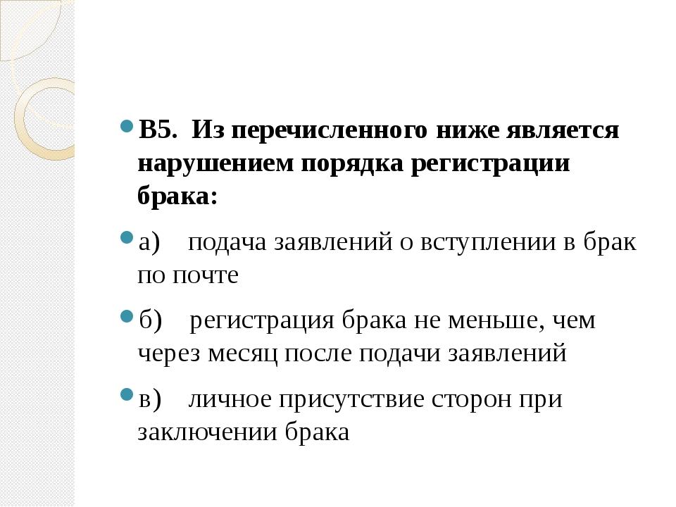 В5. Из перечисленного ниже является нарушением порядка регистрации брака: а)...