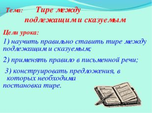 Тема: Тире между подлежащим и сказуемым Цели урока: 1) научить правильно став