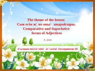 The theme of the lesson: Сын есім және оның шырайлары. Comparative and Superl