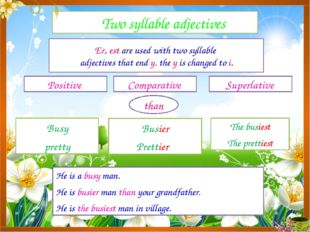 Two syllable adjectives Positive Comparative Superlative Er, est are used wi